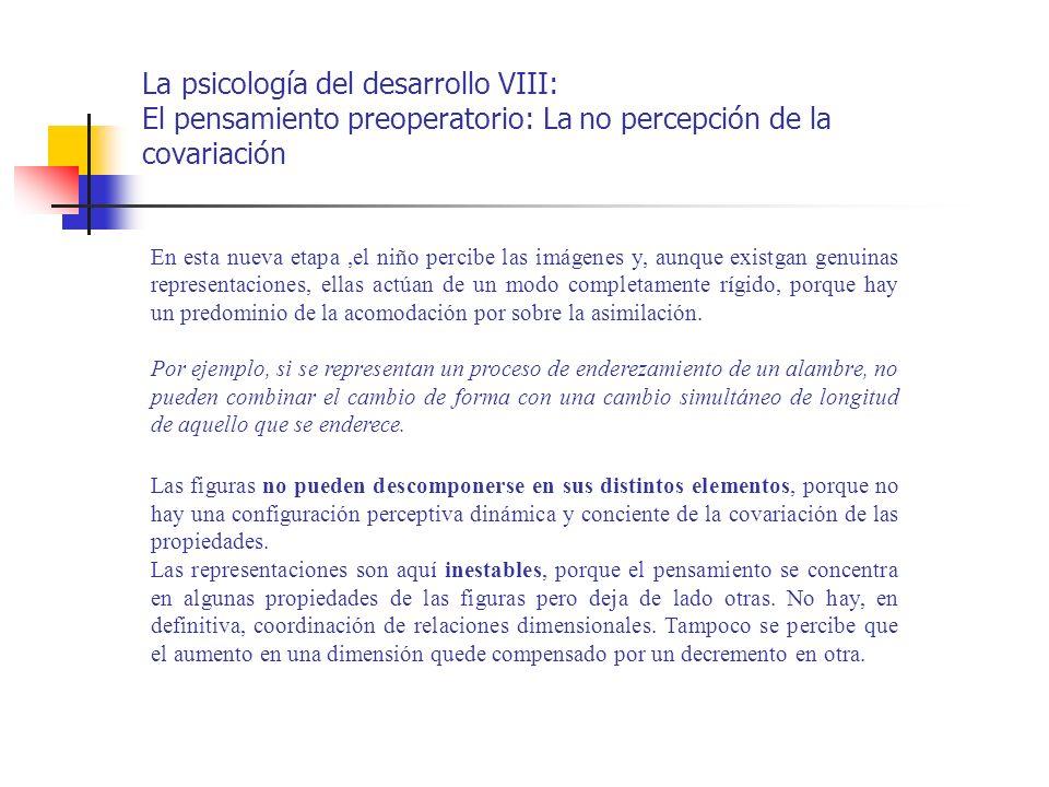 La psicología del desarrollo VIII: El pensamiento preoperatorio: La no percepción de la covariación En esta nueva etapa,el niño percibe las imágenes y