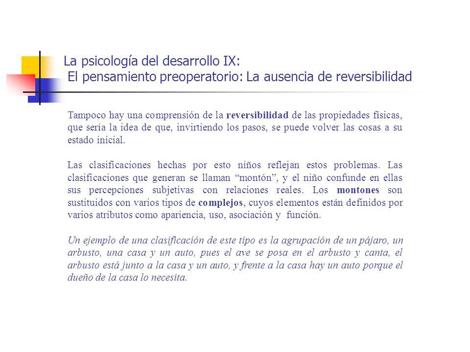 La psicología del desarrollo IX: El pensamiento preoperatorio: La ausencia de reversibilidad Tampoco hay una comprensión de la reversibilidad de las p