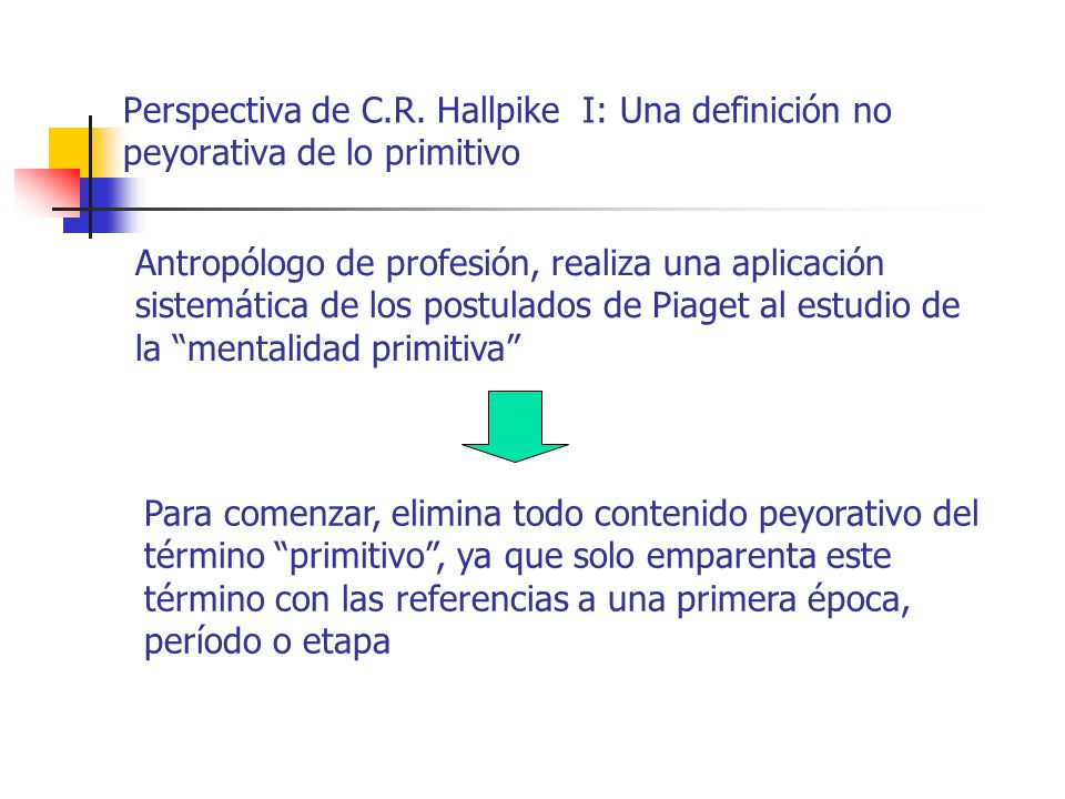 Perspectiva de C.R. Hallpike I: Una definición no peyorativa de lo primitivo Antropólogo de profesión, realiza una aplicación sistemática de los postu
