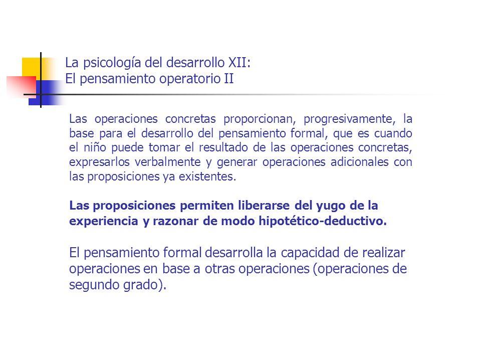 La psicología del desarrollo XII: El pensamiento operatorio II Las operaciones concretas proporcionan, progresivamente, la base para el desarrollo del