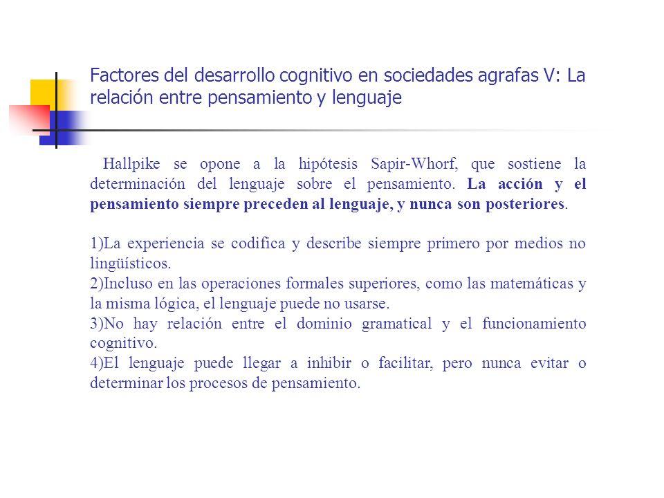 Factores del desarrollo cognitivo en sociedades agrafas V: La relación entre pensamiento y lenguaje Hallpike se opone a la hipótesis Sapir-Whorf, que