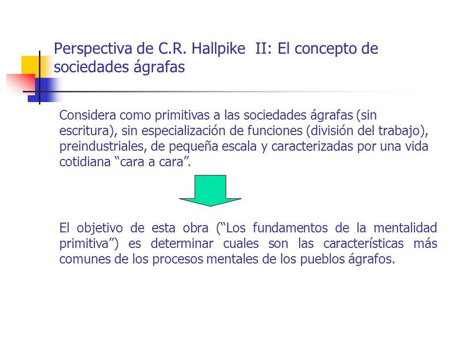 Perspectiva de C.R. Hallpike II: El concepto de sociedades ágrafas Considera como primitivas a las sociedades ágrafas (sin escritura), sin especializa