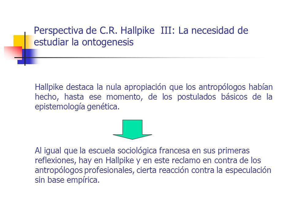 Perspectiva de C.R. Hallpike III: La necesidad de estudiar la ontogenesis Hallpike destaca la nula apropiación que los antropólogos habían hecho, hast