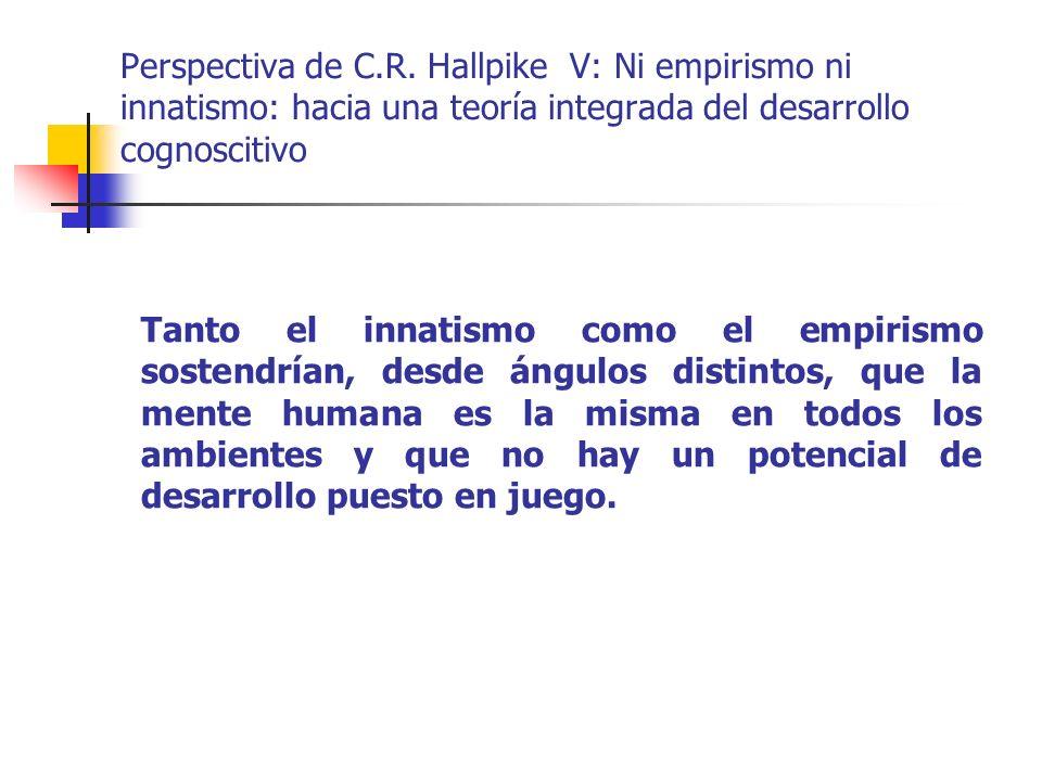Perspectiva de C.R. Hallpike V: Ni empirismo ni innatismo: hacia una teoría integrada del desarrollo cognoscitivo Tanto el innatismo como el empirismo