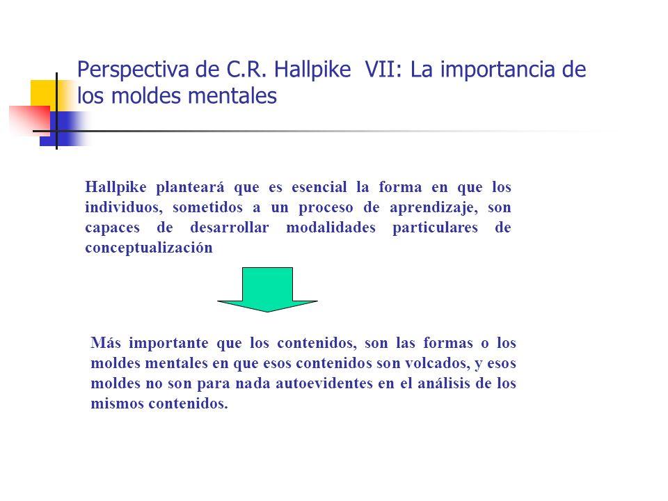Perspectiva de C.R. Hallpike VII: La importancia de los moldes mentales Hallpike planteará que es esencial la forma en que los individuos, sometidos a