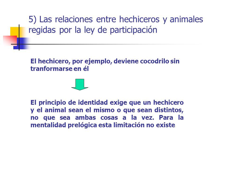 5) Las relaciones entre hechiceros y animales regidas por la ley de participación El hechicero, por ejemplo, deviene cocodrilo sin tranformarse en él