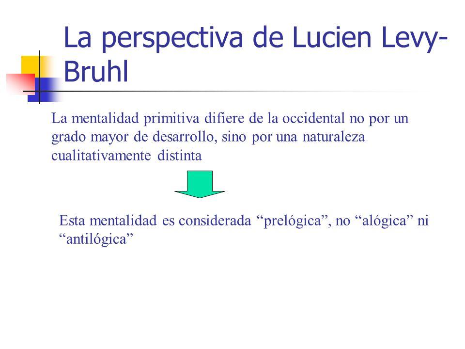 La perspectiva de Lucien Levy- Bruhl La mentalidad primitiva difiere de la occidental no por un grado mayor de desarrollo, sino por una naturaleza cualitativamente distinta Esta mentalidad es considerada prelógica, no alógica ni antilógica
