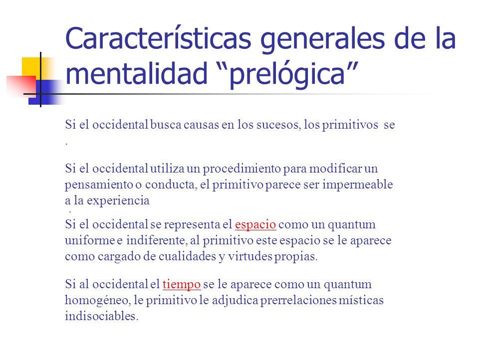 Características generales de la mentalidad prelógica Si el occidental busca causas en los sucesos, los primitivos se.