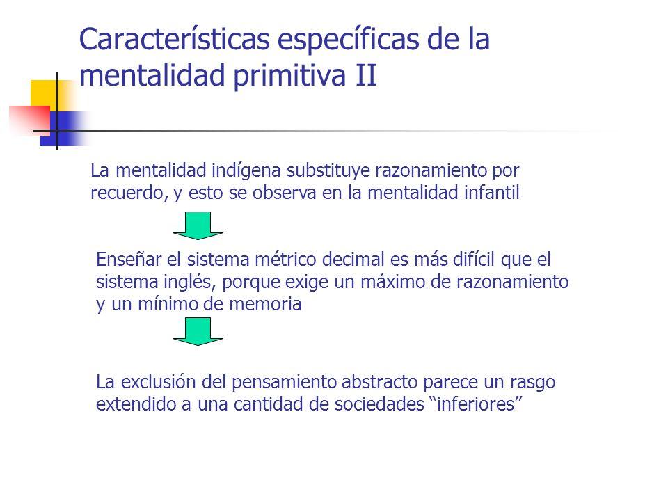 Características específicas de la mentalidad primitiva II La mentalidad indígena substituye razonamiento por recuerdo, y esto se observa en la mentali
