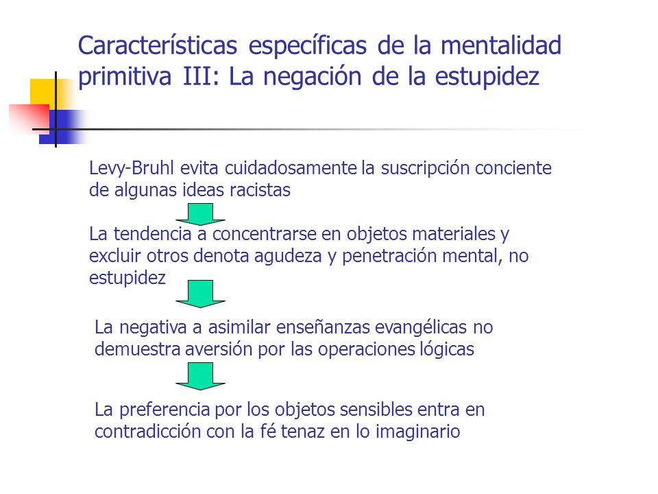 Características específicas de la mentalidad primitiva III: La negación de la estupidez Levy-Bruhl evita cuidadosamente la suscripción conciente de al