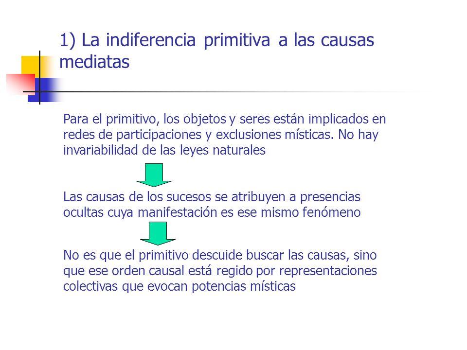 1) La indiferencia primitiva a las causas mediatas Para el primitivo, los objetos y seres están implicados en redes de participaciones y exclusiones m