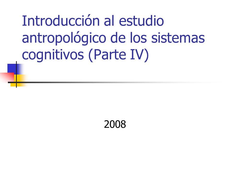 Introducción al estudio antropológico de los sistemas cognitivos (Parte IV) 2008