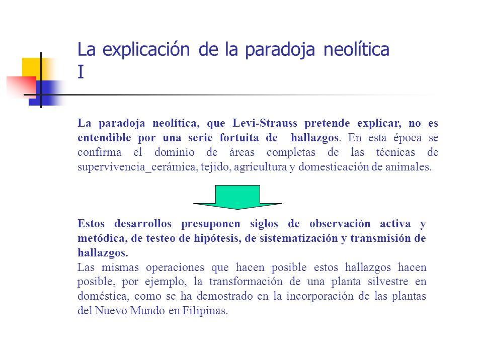 La explicación de la paradoja neolítica I La paradoja neolítica, que Levi-Strauss pretende explicar, no es entendible por una serie fortuita de hallaz