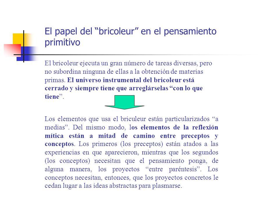 El papel del bricoleur en el pensamiento primitivo El bricoleur ejecuta un gran número de tareas diversas, pero no subordina ninguna de ellas a la obt