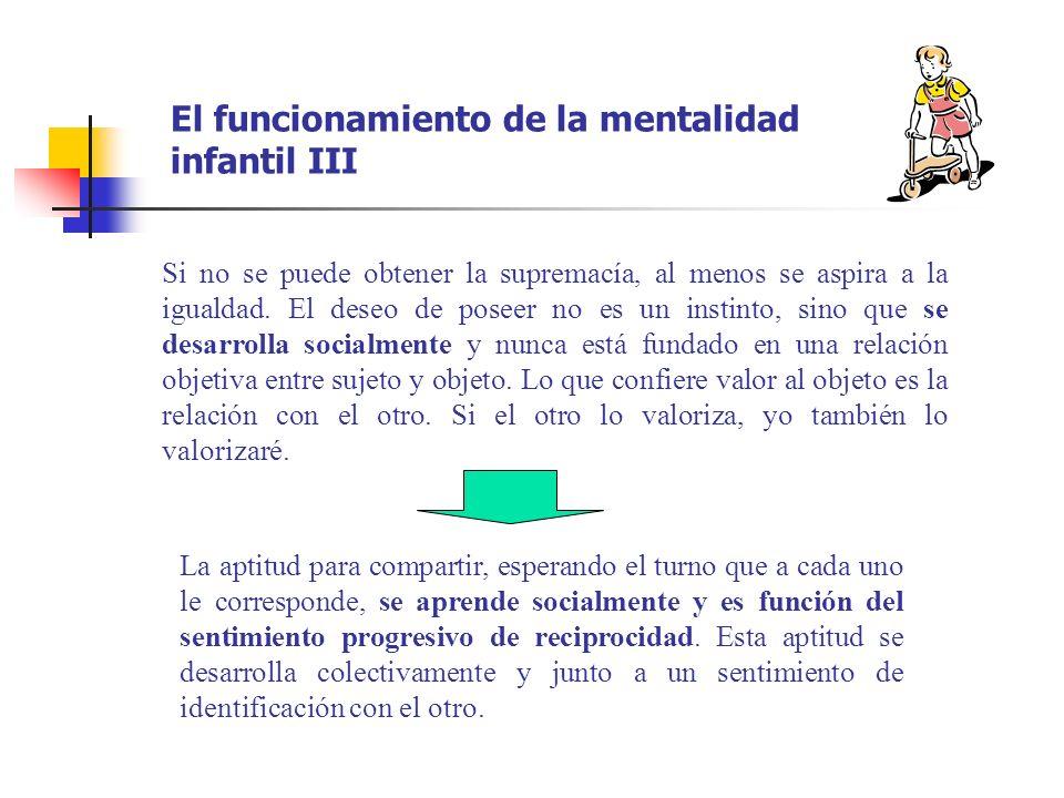 El funcionamiento de la mentalidad infantil III Si no se puede obtener la supremacía, al menos se aspira a la igualdad. El deseo de poseer no es un in