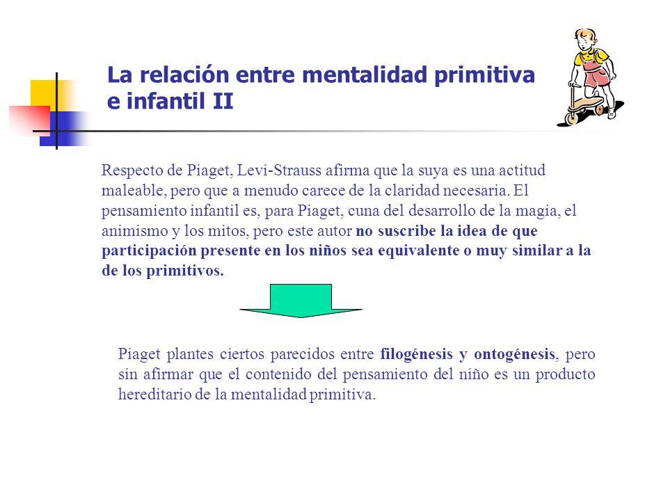 La relación entre mentalidad primitiva e infantil II Respecto de Piaget, Levi-Strauss afirma que la suya es una actitud maleable, pero que a menudo ca