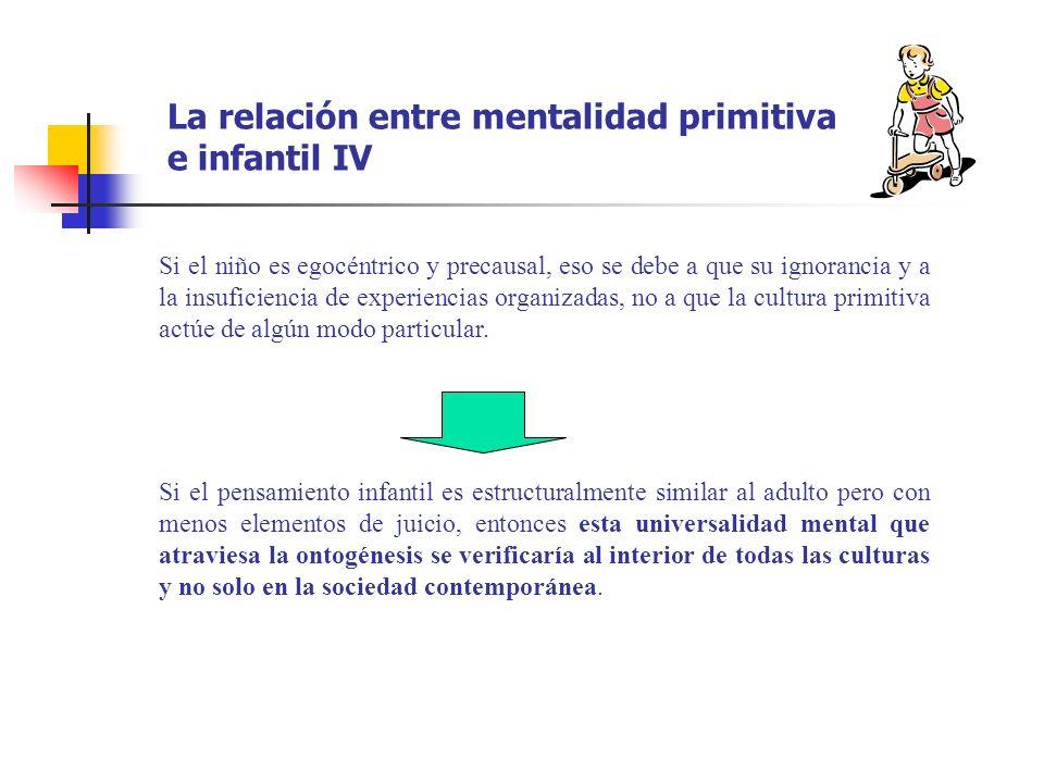 La relación entre mentalidad primitiva e infantil IV Si el niño es egocéntrico y precausal, eso se debe a que su ignorancia y a la insuficiencia de ex