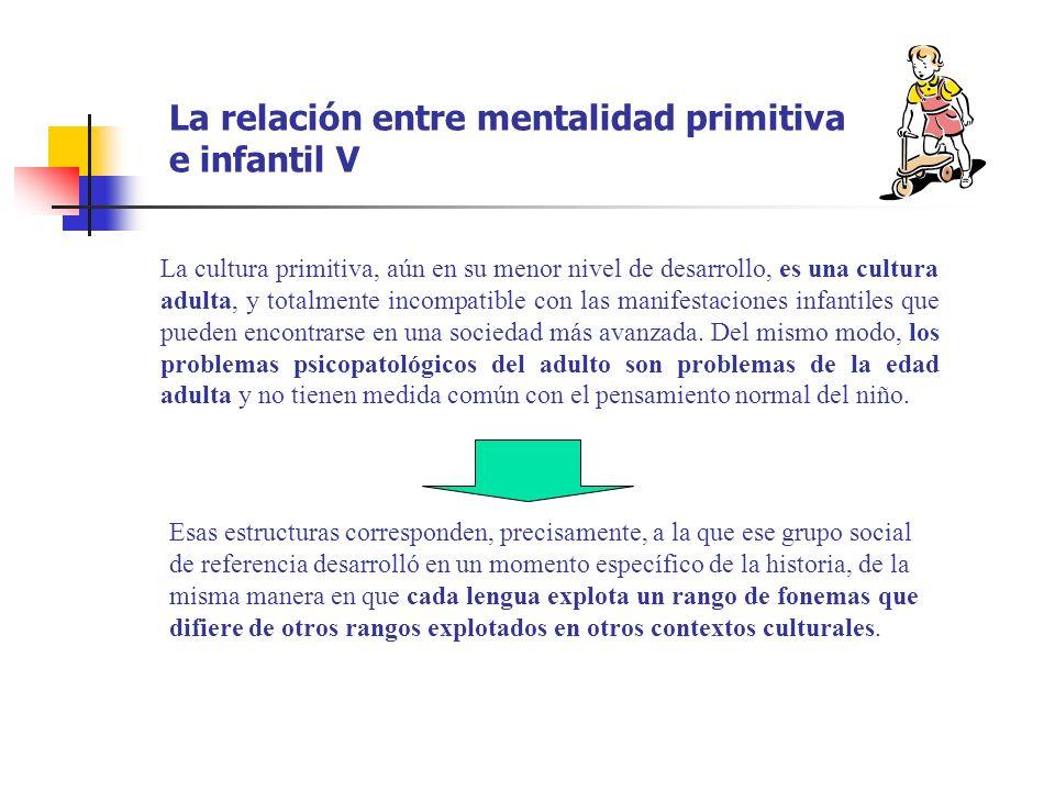 La relación entre mentalidad primitiva e infantil V La cultura primitiva, aún en su menor nivel de desarrollo, es una cultura adulta, y totalmente inc
