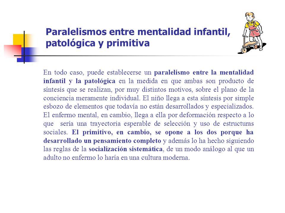Paralelismos entre mentalidad infantil, patológica y primitiva En todo caso, puede establecerse un paralelismo entre la mentalidad infantil y la patol