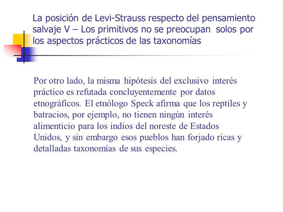 La posición de Levi-Strauss respecto del pensamiento salvaje VI – Las especies animales no son conocidas porque son útiles, sino que se las declara útiles e interesantes porque primero se las conoce Estos procedimientos clasificatorios responden tanto a exigencias intelectuales como a imperativos prácticos.