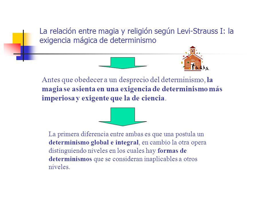 La relación entre magia y religión según Levi-Strauss I: la exigencia mágica de determinismo Antes que obedecer a un desprecio del determinismo, la ma