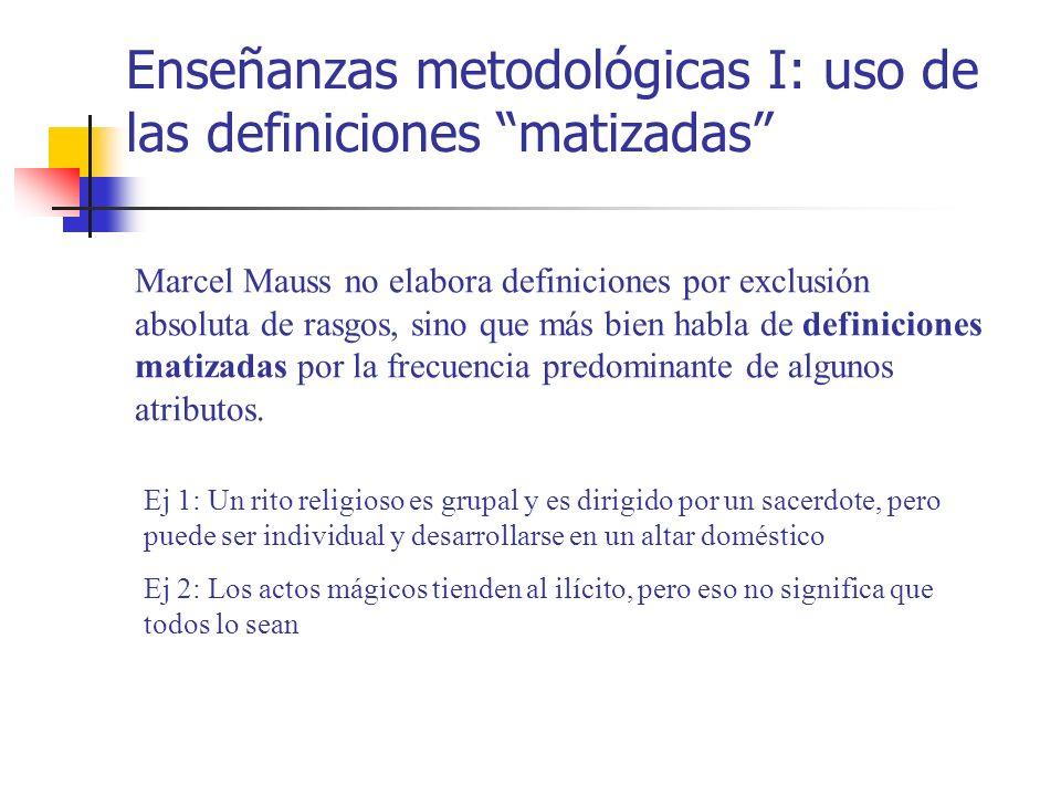 Enseñanzas metodológicas I: uso de las definiciones matizadas Marcel Mauss no elabora definiciones por exclusión absoluta de rasgos, sino que más bien