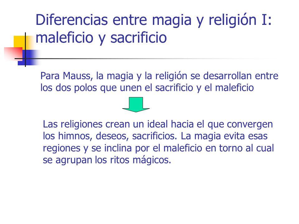 Diferencias entre magia y religión I: maleficio y sacrificio Para Mauss, la magia y la religión se desarrollan entre los dos polos que unen el sacrifi