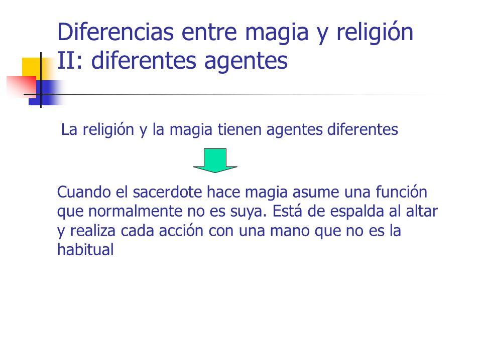 Diferencias entre magia y religión II: diferentes agentes La religión y la magia tienen agentes diferentes Cuando el sacerdote hace magia asume una fu