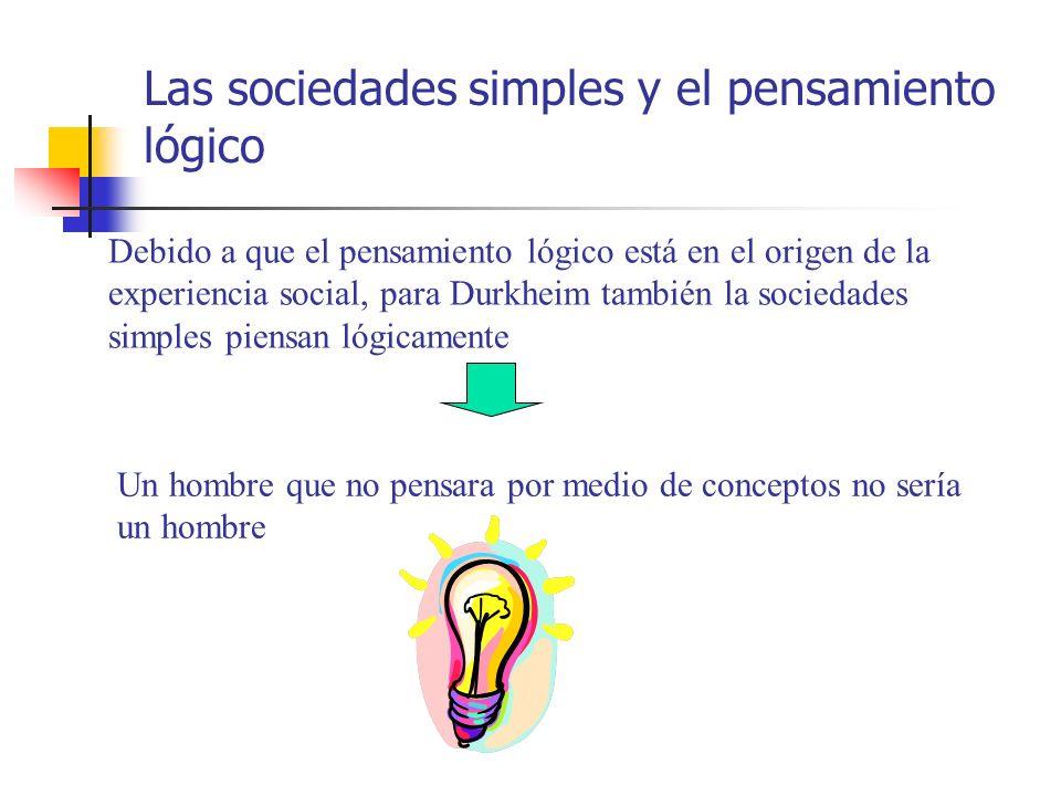 Las sociedades simples y el pensamiento lógico Debido a que el pensamiento lógico está en el origen de la experiencia social, para Durkheim también la