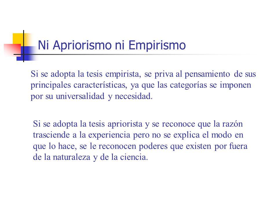 Ni Apriorismo ni Empirismo Si se adopta la tesis empirista, se priva al pensamiento de sus principales características, ya que las categorías se impon