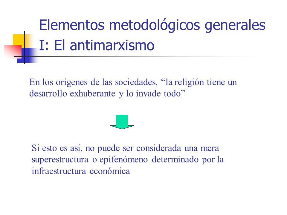 Elementos metodológicos generales I: El antimarxismo En los orígenes de las sociedades, la religión tiene un desarrollo exhuberante y lo invade todo S