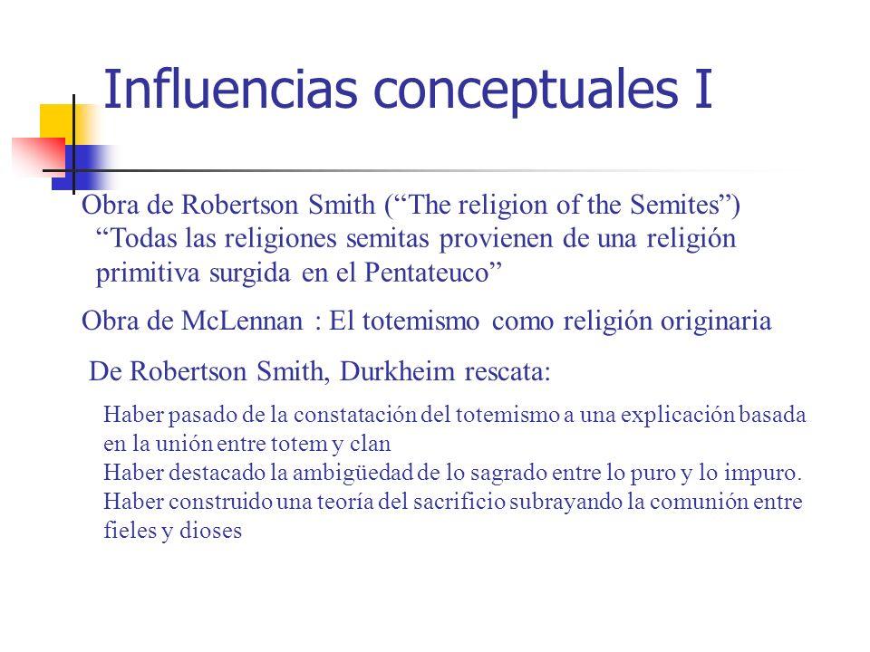 Influencias conceptuales I Obra de Robertson Smith (The religion of the Semites) Todas las religiones semitas provienen de una religión primitiva surg