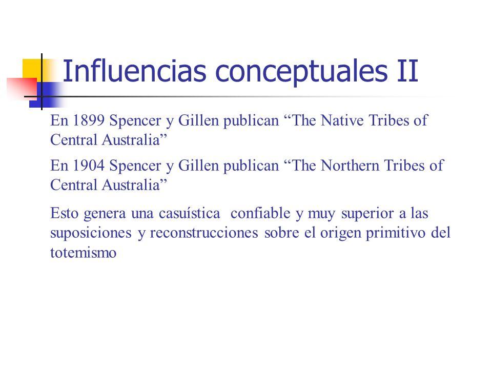 Influencias conceptuales II En 1899 Spencer y Gillen publican The Native Tribes of Central Australia En 1904 Spencer y Gillen publican The Northern Tr