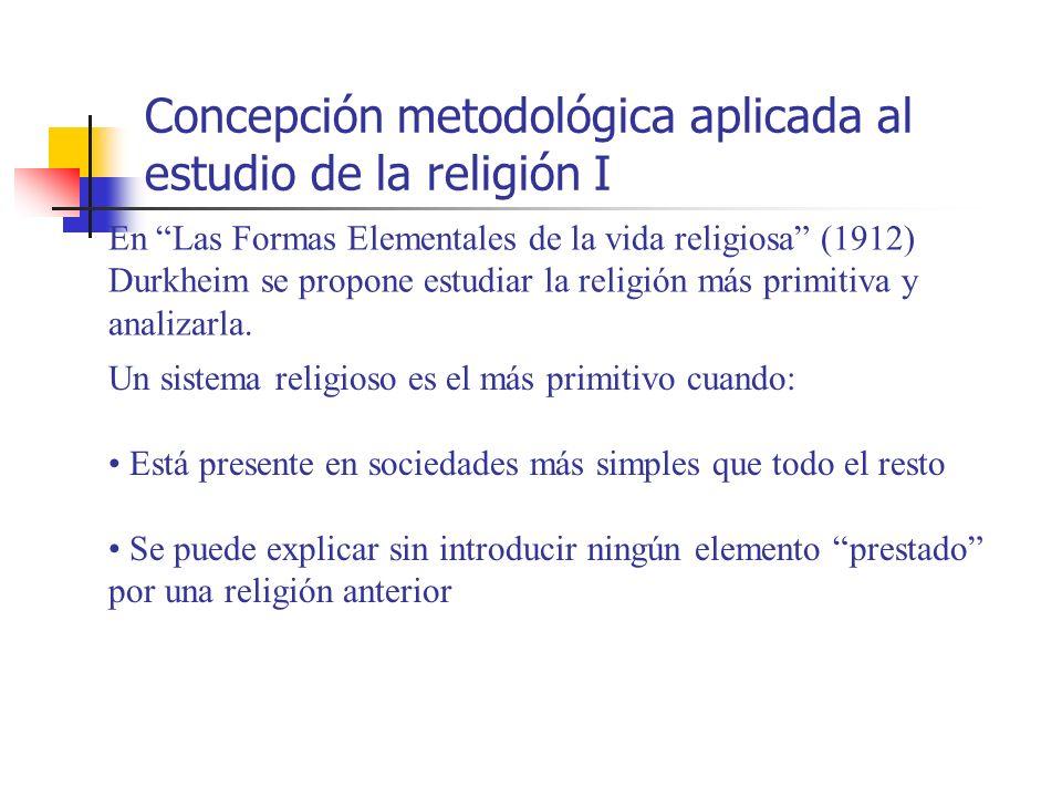 Concepción metodológica aplicada al estudio de la religión I En Las Formas Elementales de la vida religiosa (1912) Durkheim se propone estudiar la rel