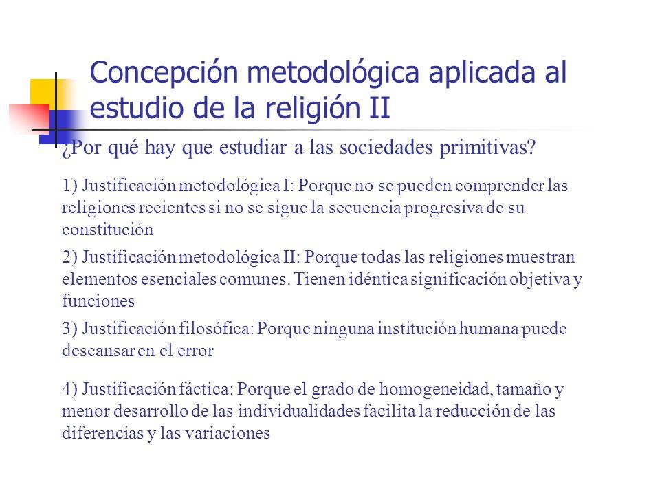 Concepción metodológica aplicada al estudio de la religión II ¿Por qué hay que estudiar a las sociedades primitivas? 1) Justificación metodológica I: