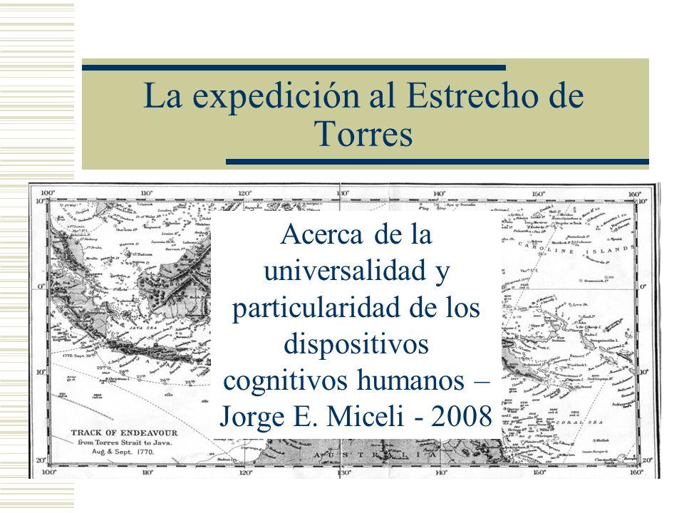 La expedición al Estrecho de Torres Acerca de la universalidad y particularidad de los dispositivos cognitivos humanos – Jorge E. Miceli - 2008