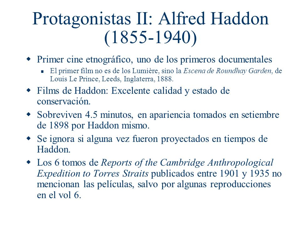 Protagonistas II: Alfred Haddon (1855-1940) Primer cine etnográfico, uno de los primeros documentales El primer film no es de los Lumière, sino la Esc