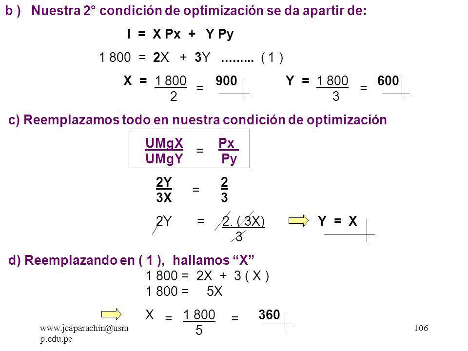 www.jcaparachin@usm p.edu.pe 105 Ejemplo: Hallar el punto óptimo para un consumidor que tiene: - Una función de utilidad igual U = X Y - Un ingreso S/.