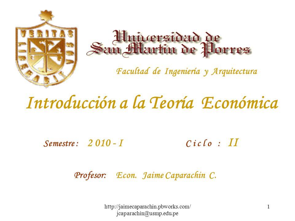 http://jaimecaparachin.pbworks.com/ jcaparachin@usmp.edu.pe 1 Facultad de Ingeniería y Arquitectura Introducción a la Teoría Económica Semestre : 2 010 - I C i c l o : II Profesor: Econ.