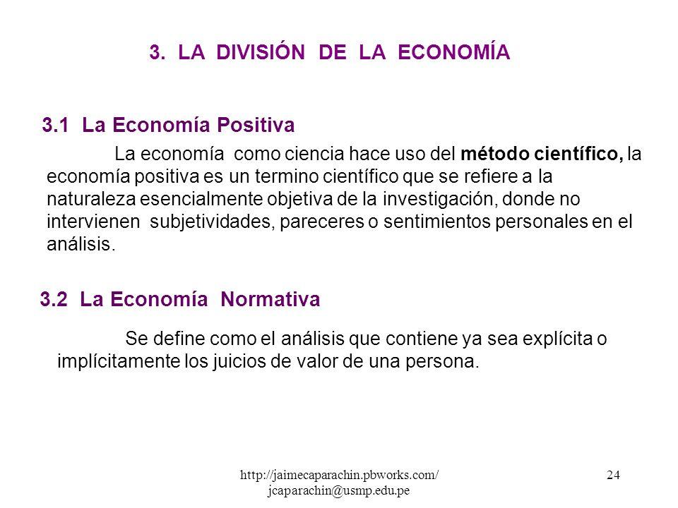 http://jaimecaparachin.pbworks.com/ jcaparachin@usmp.edu.pe 23 3. La División de la Economía ECONOMÍA ECONOMÍA POSITIVA ECONOMÍA NORMATIVA ECONOMÍA DE