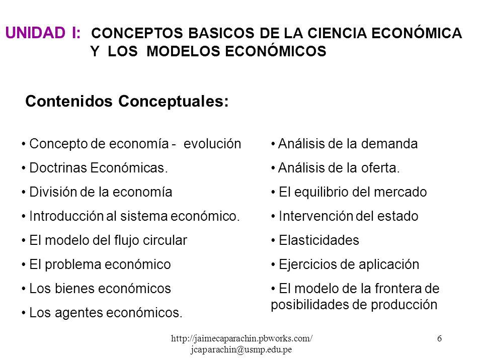 http://jaimecaparachin.pbworks.com/ jcaparachin@usmp.edu.pe 6 UNIDAD I: CONCEPTOS BASICOS DE LA CIENCIA ECONÓMICA Y LOS MODELOS ECONÓMICOS Concepto de economía - evolución Doctrinas Económicas.