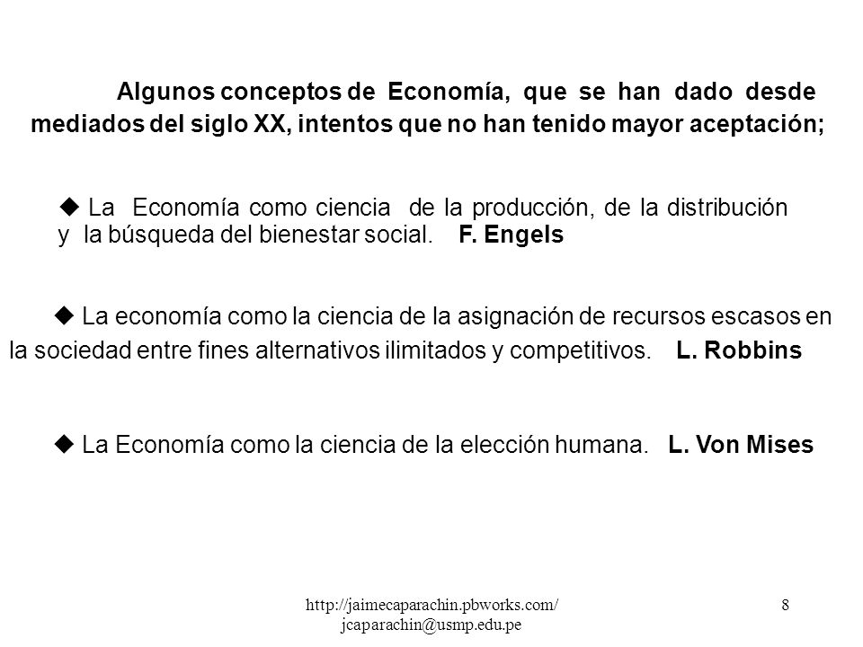 http://jaimecaparachin.pbworks.com/ jcaparachin@usmp.edu.pe 8 Algunos conceptos de Economía, que se han dado desde mediados del siglo XX, intentos que no han tenido mayor aceptación; u La Economía como ciencia de la producción, de la distribución y la búsqueda del bienestar social.