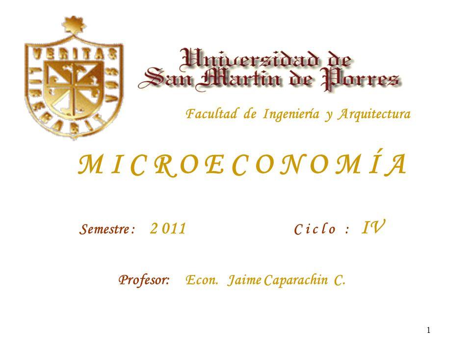 1 Facultad de Ingeniería y Arquitectura M I C R O E C O N O M Í A Semestre : 2 011 C i c l o : IV Profesor: Econ.