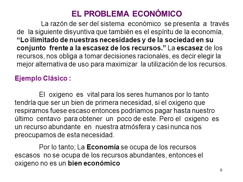 9 EL PROBLEMA ECONÓMICO La razón de ser del sistema económico se presenta a través de la siguiente disyuntiva que también es el espíritu de la economía, Lo ilimitado de nuestras necesidades y de la sociedad en su conjunto frente a la escasez de los recursos.
