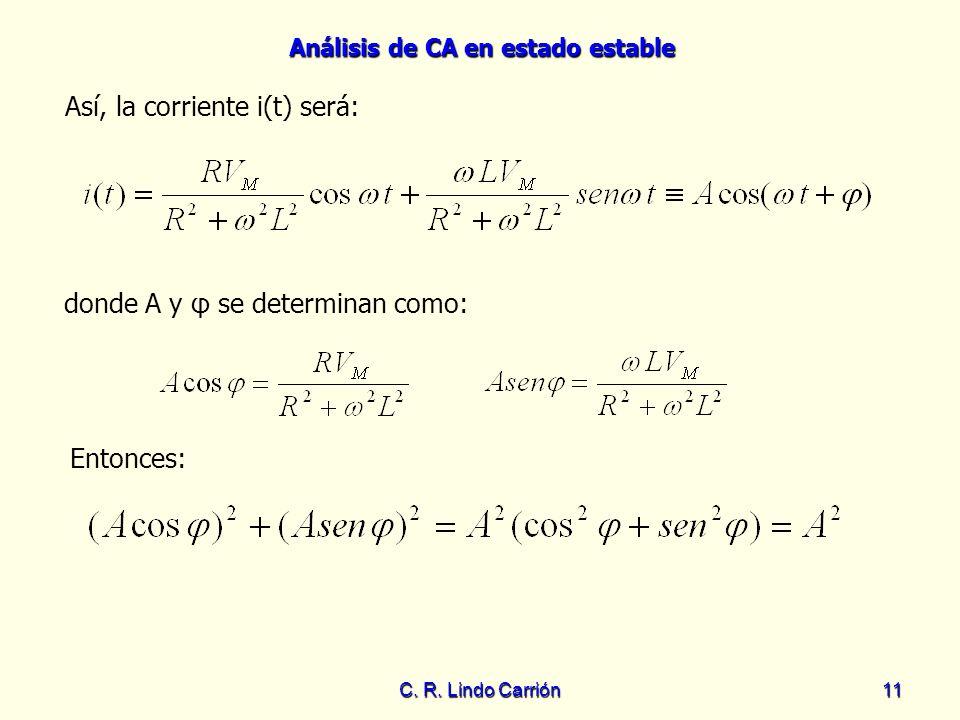 Análisis de CA en estado estable C. R. Lindo Carrión11 Así, la corriente i(t) será: donde A y φ se determinan como: Entonces: