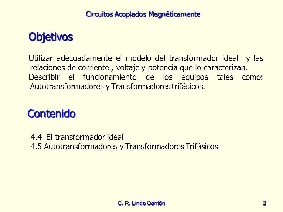 Circuitos Acoplados Magnéticamente C. R. Lindo Carrión2 Objetivos Utilizar adecuadamente el modelo del transformador ideal y las relaciones de corrien