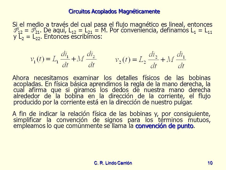Circuitos Acoplados Magnéticamente C. R. Lindo Carrión10 Si el medio a través del cual pasa el flujo magnético es lineal, entonces P 12 = P 21. De aqu