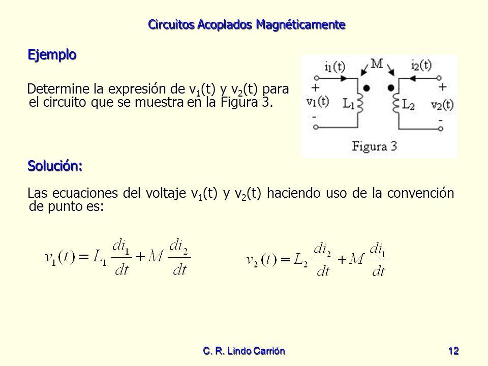 Circuitos Acoplados Magnéticamente C. R. Lindo Carrión12 Ejemplo Ejemplo Determine la expresión de v 1 (t) y v 2 (t) para el circuito que se muestra e