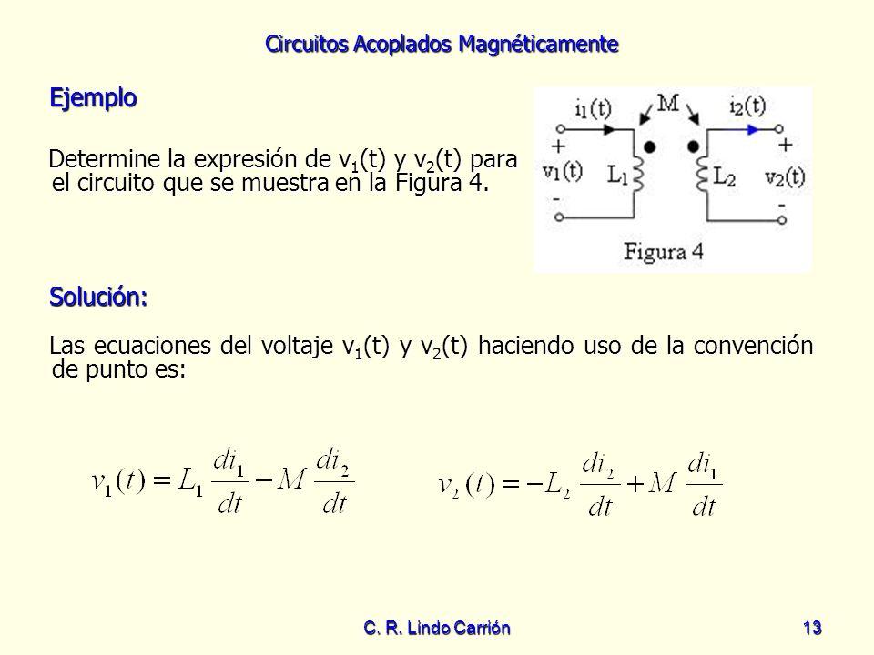 Circuitos Acoplados Magnéticamente C. R. Lindo Carrión13 Ejemplo Ejemplo Determine la expresión de v 1 (t) y v 2 (t) para el circuito que se muestra e