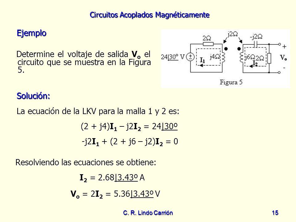 Circuitos Acoplados Magnéticamente C. R. Lindo Carrión15 Ejemplo Ejemplo Determine el voltaje de salida V o el circuito que se muestra en la Figura 5.